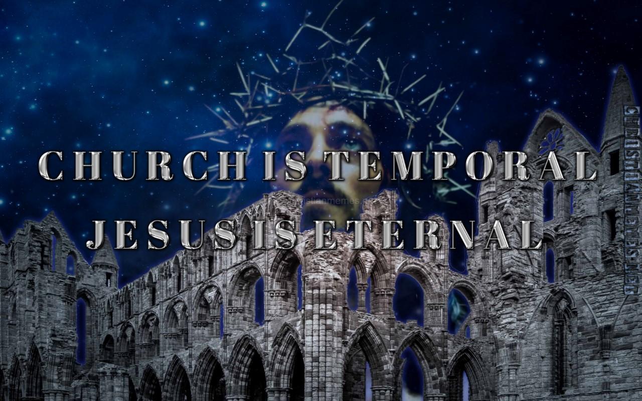 Church Is Temporal Jesus Is Eternal
